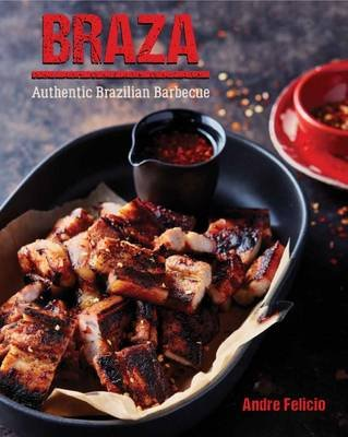 Braza: Tastes from a Brazilian Barbeque (Hardcover): Andre Felicia