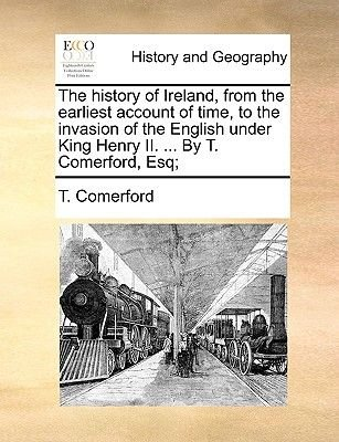 The History of Ireland, from the Earliest Account of Time, to the Invasion of the English Under King Henry II. ... by T....