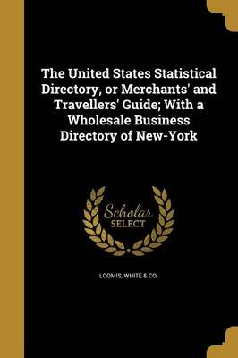 The United States Statistical Directory, or Merchants' and Travellers' Guide; With a Wholesale Business Directory of...