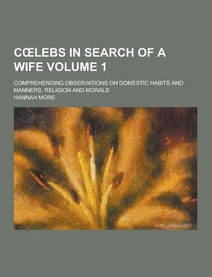 C Lebs in Search of a Wife; Comprehending Observations on Domestic Habits and Manners, Religion and Morals Volume 1...