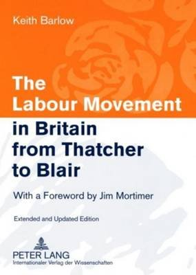 Labour Movement in Britain from Thatcher to Blair, The: With a Foreword by Jim Mortimer (Electronic book text): Keith Barlow