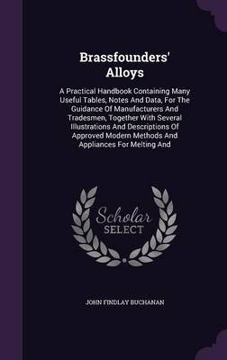Brassfounders' Alloys - A Practical Handbook Containing Many Useful Tables, Notes and Data, for the Guidance of...