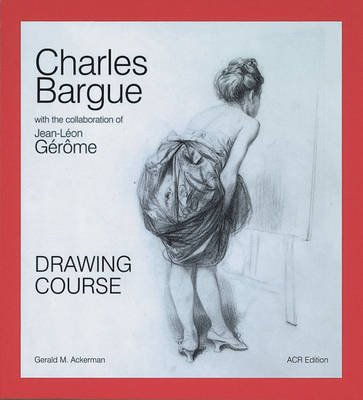 Charles Bargue - Drawing Course with the Collaboration of Jean-Leon Gerome (Hardcover): Gerald M. Ackermann