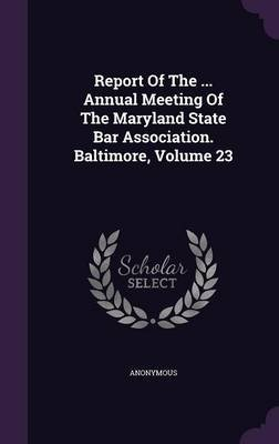 Report of the ... Annual Meeting of the Maryland State Bar Association. Baltimore, Volume 23 (Hardcover): Anonymous