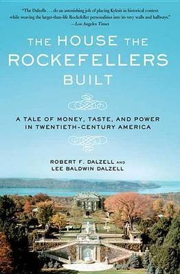The House the Rockefellers Built - A Tale of Money, Taste, and Power in Twentieth-Century America (Electronic book text):...