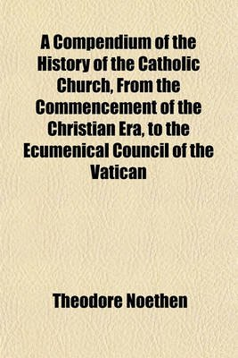 A Compendium of the History of the Catholic Church, from the Commencement of the Christian Era, to the Ecumenical Council of...