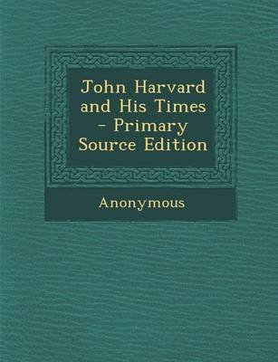 John Harvard and His Times (Paperback, Primary Source): Anonymous