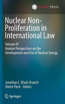 Nuclear Non-Proliferation in International Law - Volume IV - Human Perspectives on the Development and Use of Nuclear Energy...