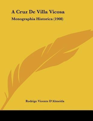 A Cruz de Villa Vicosa - Monographia Historica (1908) (Portuguese, Paperback): Rodrigo Vicente D'Almeida