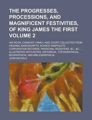 The Progresses, Processions, and Magnificent Festivities, of King James the First; His Royal Consort, Family, and Court;...