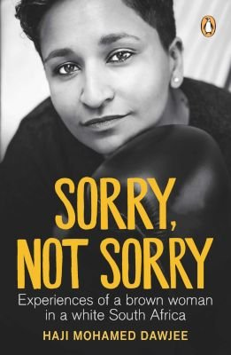 Sorry, Not Sorry - Experiences Of A Brown Woman In A White South Africa (Paperback): Haji Mohamed Dawjee