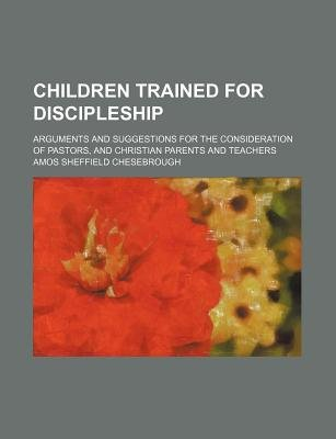 Children Trained for Discipleship; Arguments and Suggestions for the Consideration of Pastors, and Christian Parents and...