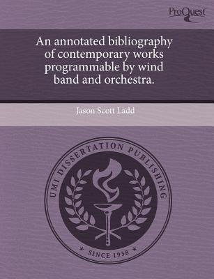 An Annotated Bibliography of Contemporary Works Programmable by Wind Band and Orchestra (Paperback, annotated edition): Jason...