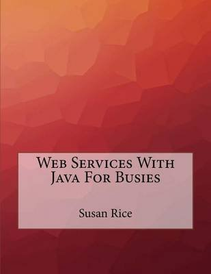 Web Services with Java for Busies (Paperback): Susan Rice