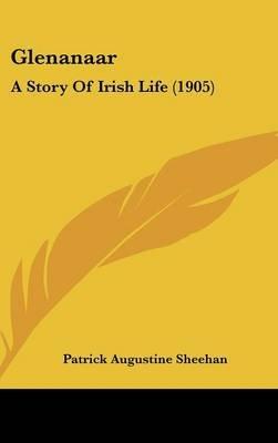 Glenanaar - A Story of Irish Life (1905) (Hardcover): Patrick Augustine Sheehan