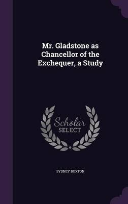 Mr. Gladstone as Chancellor of the Exchequer, a Study (Hardcover): Sydney Buxton