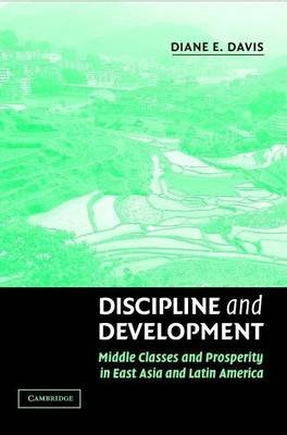 Discipline and Development: Middle Classes and Prosperity in East Asia and Latin America (Electronic book text): Diane E. Davis