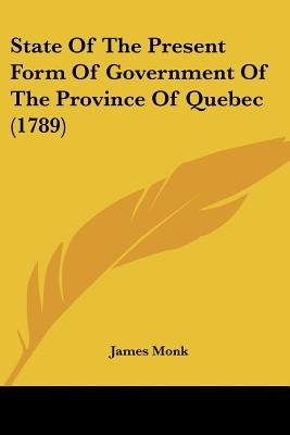 State of the Present Form of Government of the Province of Quebec (1789) (Paperback): James Monk