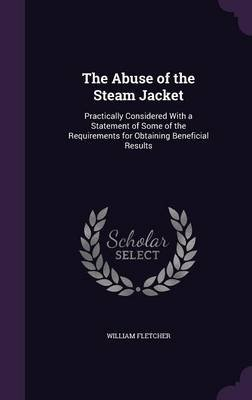 The Abuse of the Steam Jacket - Practically Considered with a Statement of Some of the Requirements for Obtaining Beneficial...