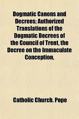 Dogmatic Canons and Decrees; Authorized Translations of the Dogmatic Decrees of the Council of Trent, the Decree on the...