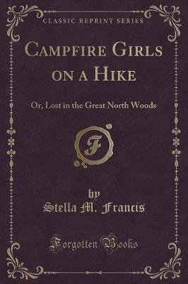 Campfire Girls on a Hike - Or, Lost in the Great North Woods (Classic Reprint) (Paperback): Stella M. Francis