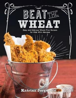 Beat the Wheat! - Easy and Delicious Wheat-Free Recipes for Kids With Allergies (Paperback): Katrina Jorgensen