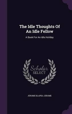 The Idle Thoughts of an Idle Fellow - A Book for an Idle Holiday (Hardcover): Jerome Klapka Jerome