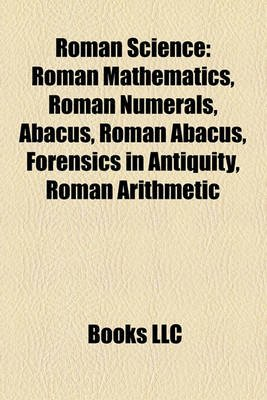 Roman Science - Roman Mathematics, Roman Numerals, Abacus, Roman Abacus, Forensics in Antiquity, Roman Arithmetic (Paperback):...