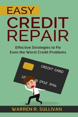 Easy Credit Repair - Effective Strategies to Fix Even the Worst Credit Problems (Paperback): Warren R Sullivan