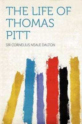 The Life of Thomas Pitt (Paperback): Cornelius Neale Dalton, Sir Cornelius Neale Dalton
