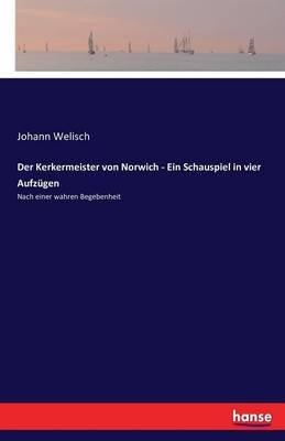 Der Kerkermeister Von Norwich - Ein Schauspiel in Vier Aufzugen (German, Paperback): Johann Welisch