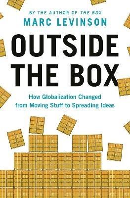 Outside the Box - How Globalization Changed from Moving Stuff to Spreading Ideas (Hardcover): Marc Levinson