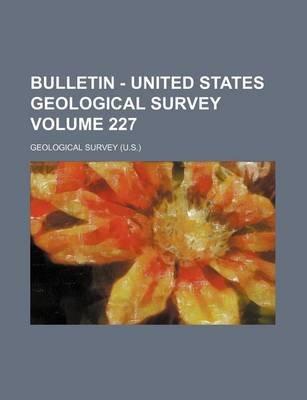 Bulletin - United States Geological Survey Volume 227 (Paperback): Geological Survey