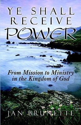 Ye Shall Receive Power - From Mission to Ministry in the Kingdom of God (Paperback): Jan Brunette