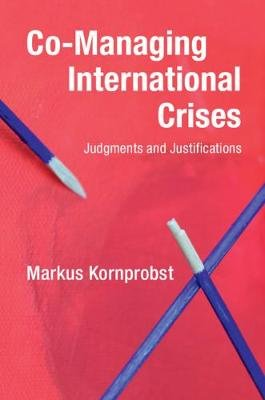 Co-Managing International Crises - Judgments and Justifications (Paperback): Markus Kornprobst