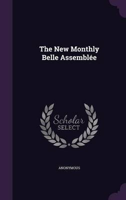 The New Monthly Belle Assemblee (Hardcover): Anonymous