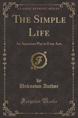 The Simple Life - An American Play in Four Acts (Classic Reprint) (Paperback): unknownauthor