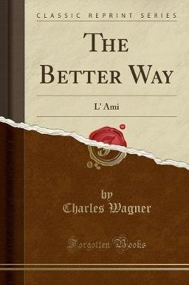 The Better Way - L' Ami (Classic Reprint) (Paperback): Charles Wagner