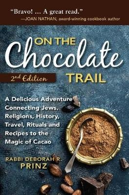 On the Chocolate Trail - A Delicious Adventure Connecting Jews, Religions, History, Travel, Rituals and Recipes to the Magic of...