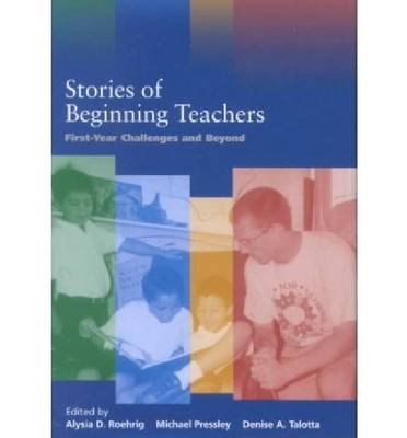 Stories of Beginning Teachers - First Year Challenges and Beyond (Hardcover): Alysia D. Roehrig, Michael Pressley, Denise A....