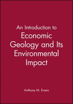An Introduction to Economic Geology and Its Environmental Impact (Paperback): Anthony M. Evans