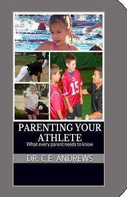 Parenting Your Athlete - What Every Parent Should Know! (Paperback): Dr C. E. Andrews