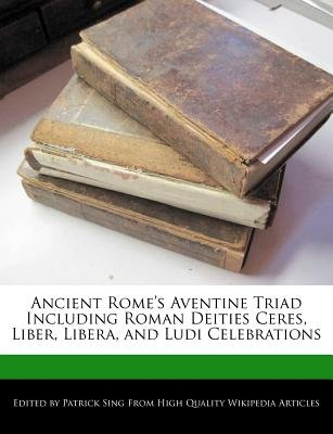 Ancient Rome's Aventine Triad Including Roman Deities Ceres, Liber, Libera, and Ludi Celebrations (Paperback): Patrick Sing