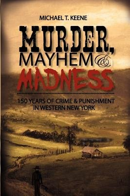 Murder, Mayhem, & Madness - 150 Years of Crime & Punishment in Western New York (Paperback): Michael T Keene