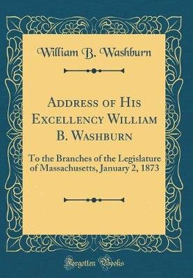 Address of His Excellency William B. Washburn - To the Branches of the Legislature of Massachusetts, January 2, 1873 (Classic...