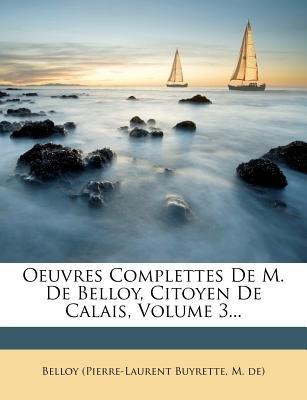Oeuvres Complettes de M. de Belloy, Citoyen de Calais, Volume 3... (English, French, Paperback): M. De Belloy (Pierre-Laurent...