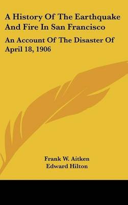 A History of the Earthquake and Fire in San Francisco - An Account of the Disaster of April 18, 1906 (Hardcover): Frank W....