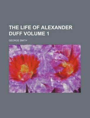 The Life of Alexander Duff Volume 1 (Paperback): George Smith
