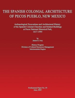 The Spanish Colonial Architecture of Pecos Pueblo, New Mexico - Archaeological Excavations and Architectural History of the...