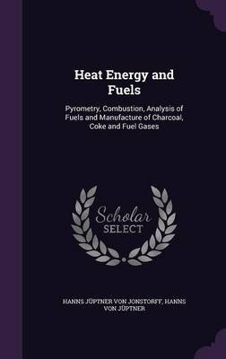 Heat Energy and Fuels - Pyrometry, Combustion, Analysis of Fuels and Manufacture of Charcoal, Coke and Fuel Gases (Hardcover):...